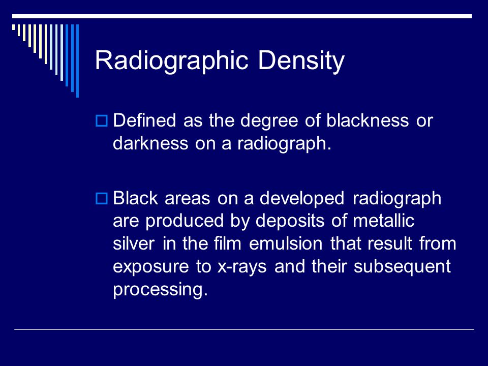 Radiographic Density Defined as the degree of blackness or darkness on a radiograph.