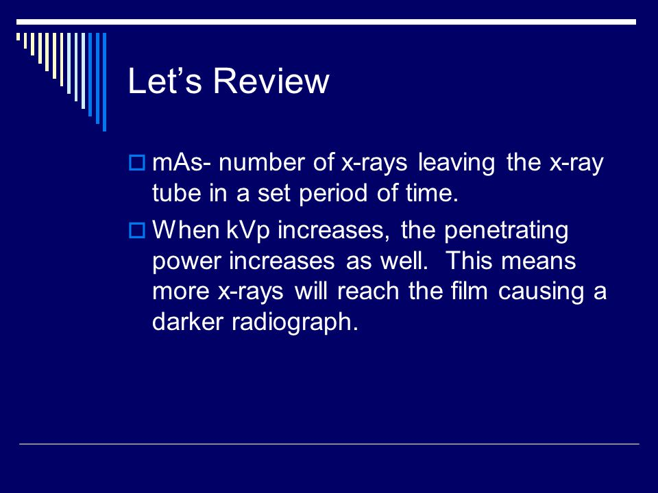 Let's Review mAs- number of x-rays leaving the x-ray tube in a set period of time.