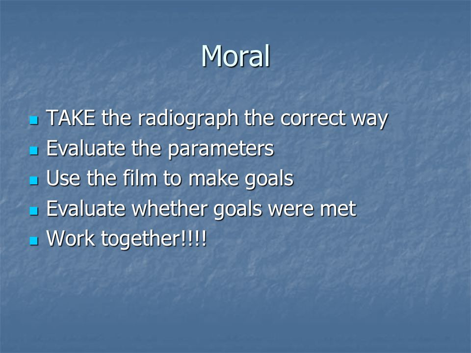 Moral TAKE the radiograph the correct way Evaluate the parameters