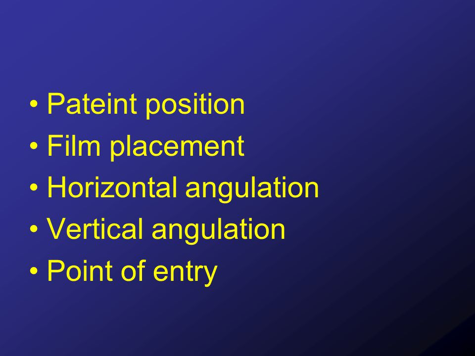 Pateint position Film placement Horizontal angulation Vertical angulation Point of entry
