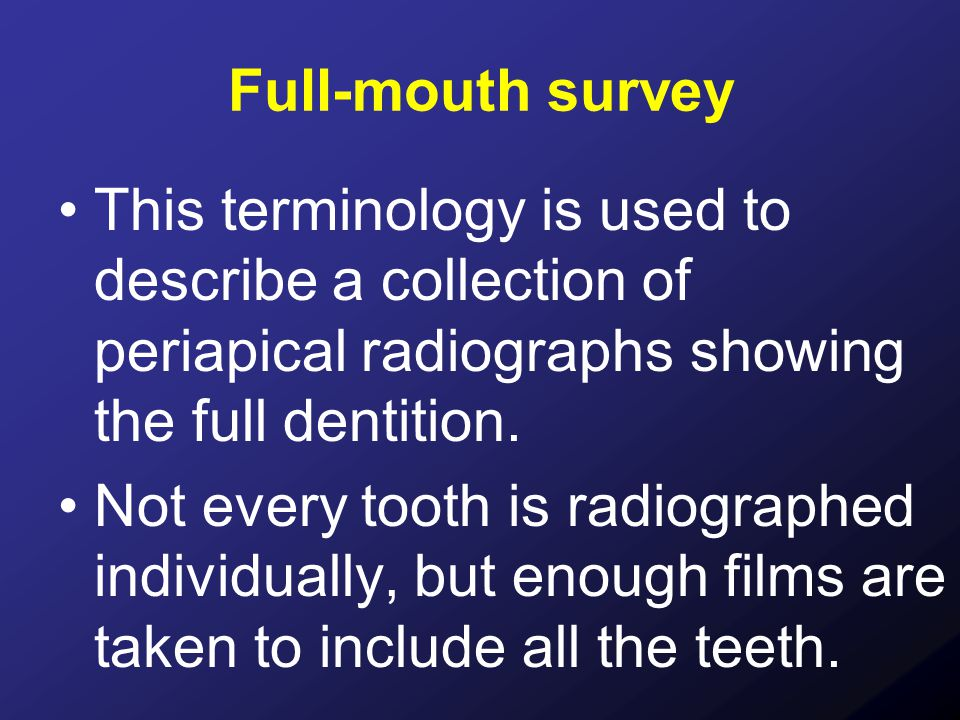 Full-mouth survey This terminology is used to describe a collection of periapical radiographs showing the full dentition.