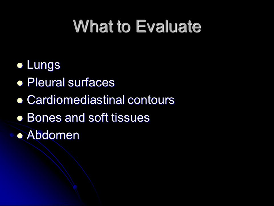 What to Evaluate Lungs Pleural surfaces Cardiomediastinal contours