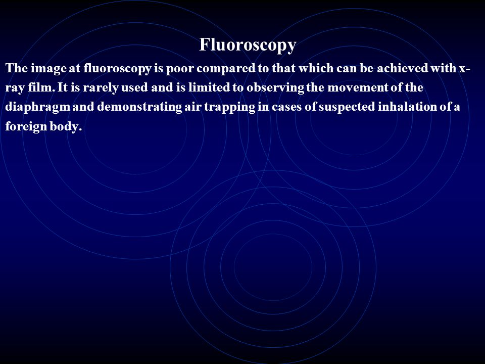 Fluoroscopy The image at fluoroscopy is poor compared to that which can be achieved with x-ray film.