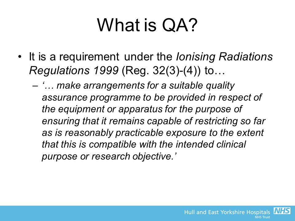 What is QA It is a requirement under the Ionising Radiations Regulations 1999 (Reg. 32(3)-(4)) to…