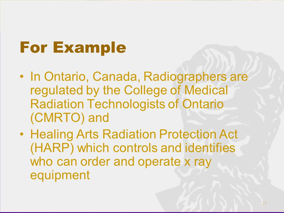 For Example In Ontario, Canada, Radiographers are regulated by the College of Medical Radiation Technologists of Ontario (CMRTO) and.