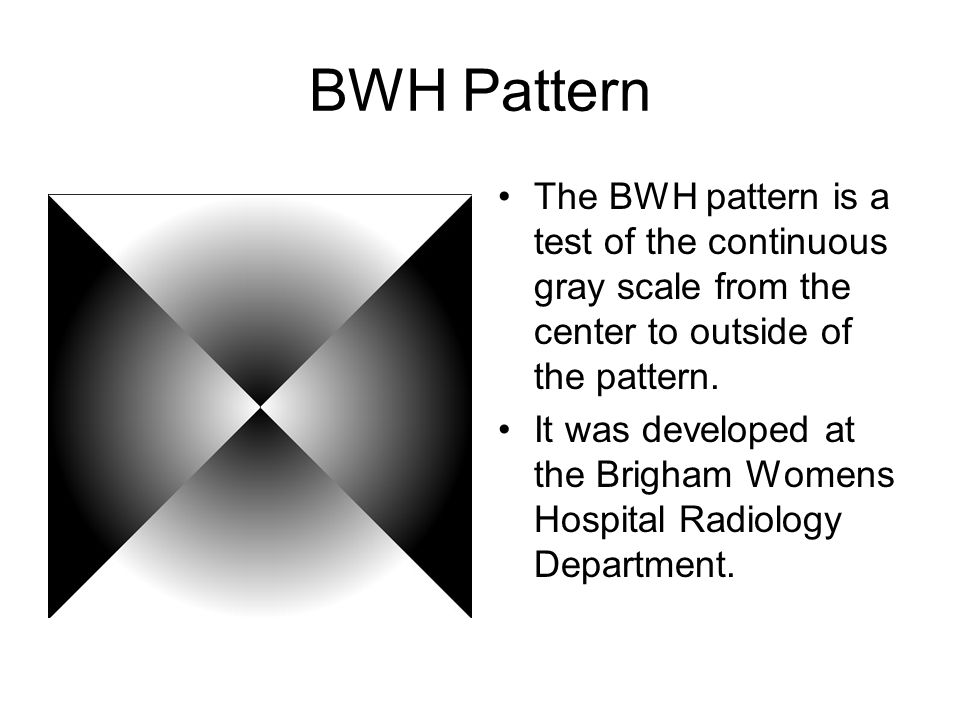 BWH Pattern The BWH pattern is a test of the continuous gray scale from the center to outside of the pattern.