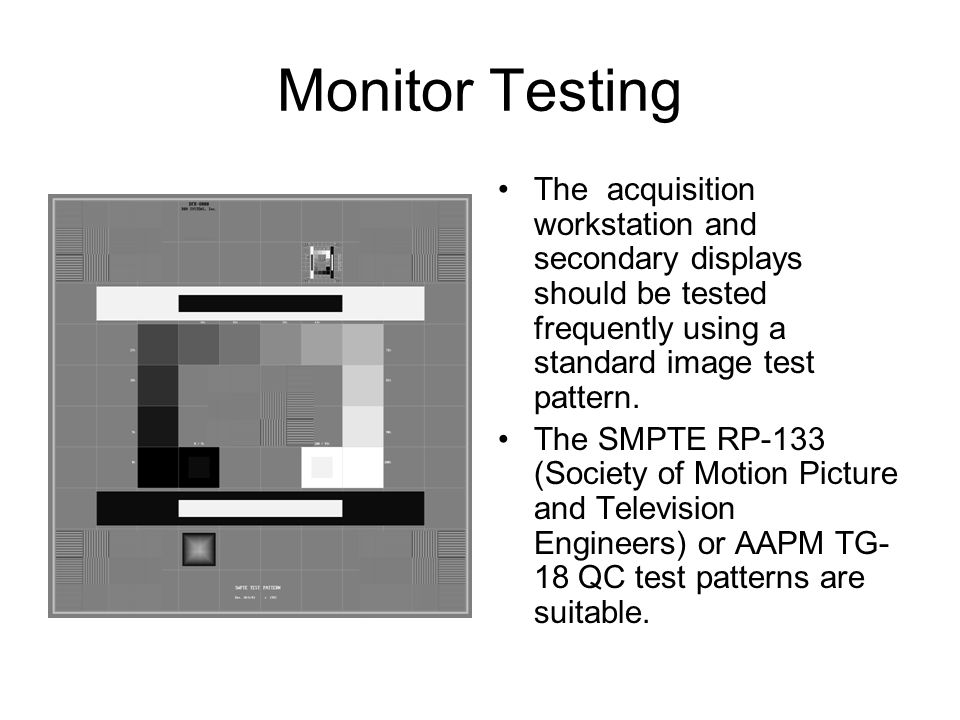 Monitor Testing The acquisition workstation and secondary displays should be tested frequently using a standard image test pattern.