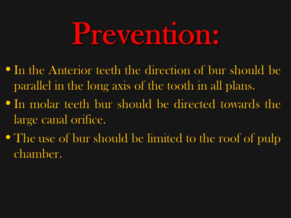 Prevention: In the Anterior teeth the direction of bur should be parallel in the long axis of the tooth in all plans.