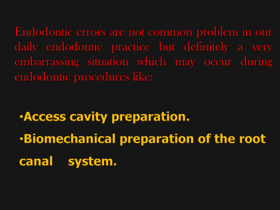 Endodontic errors are not common problem in our daily endodontic practice but definitely a very embarrassing situation which may occur during endodontic procedures like: