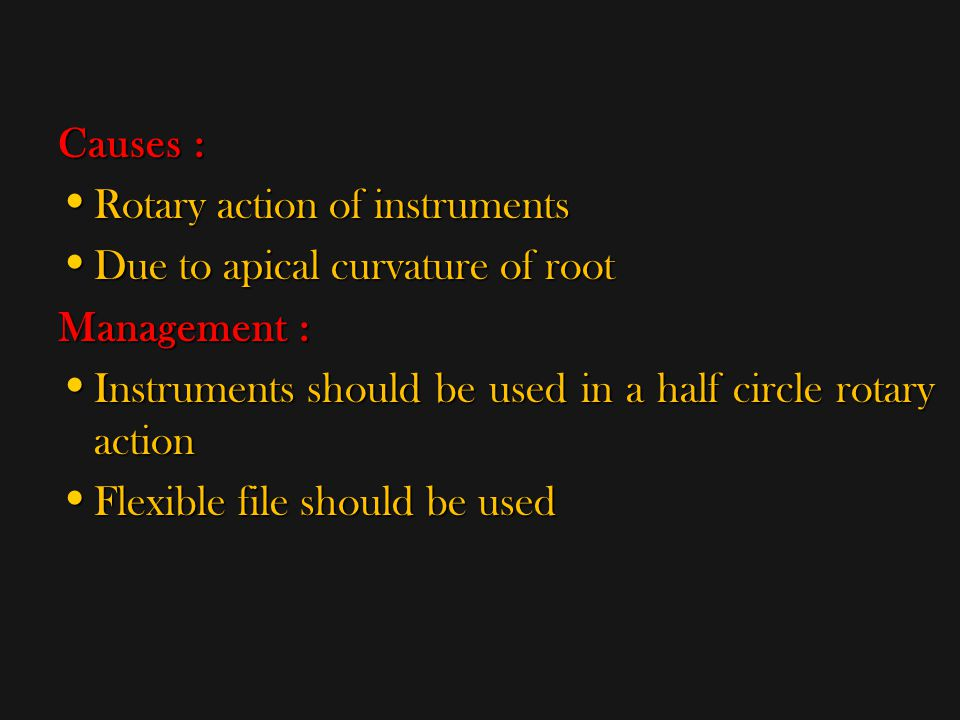 Causes : Rotary action of instruments. Due to apical curvature of root. Management : Instruments should be used in a half circle rotary action.