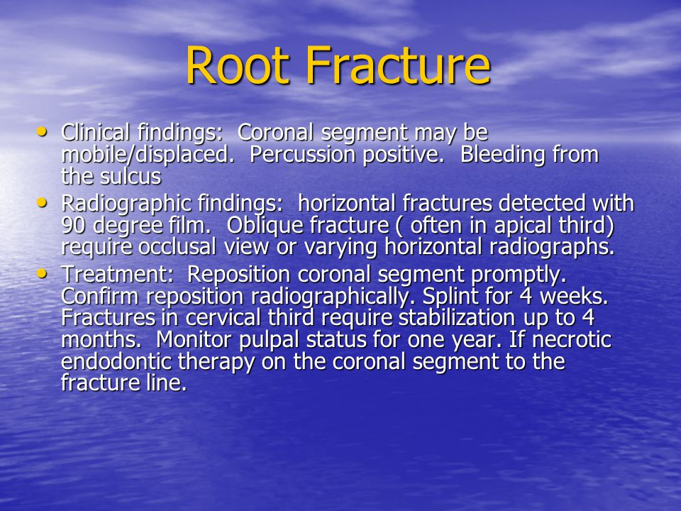 Root Fracture Clinical findings: Coronal segment may be mobile/displaced. Percussion positive. Bleeding from the sulcus.