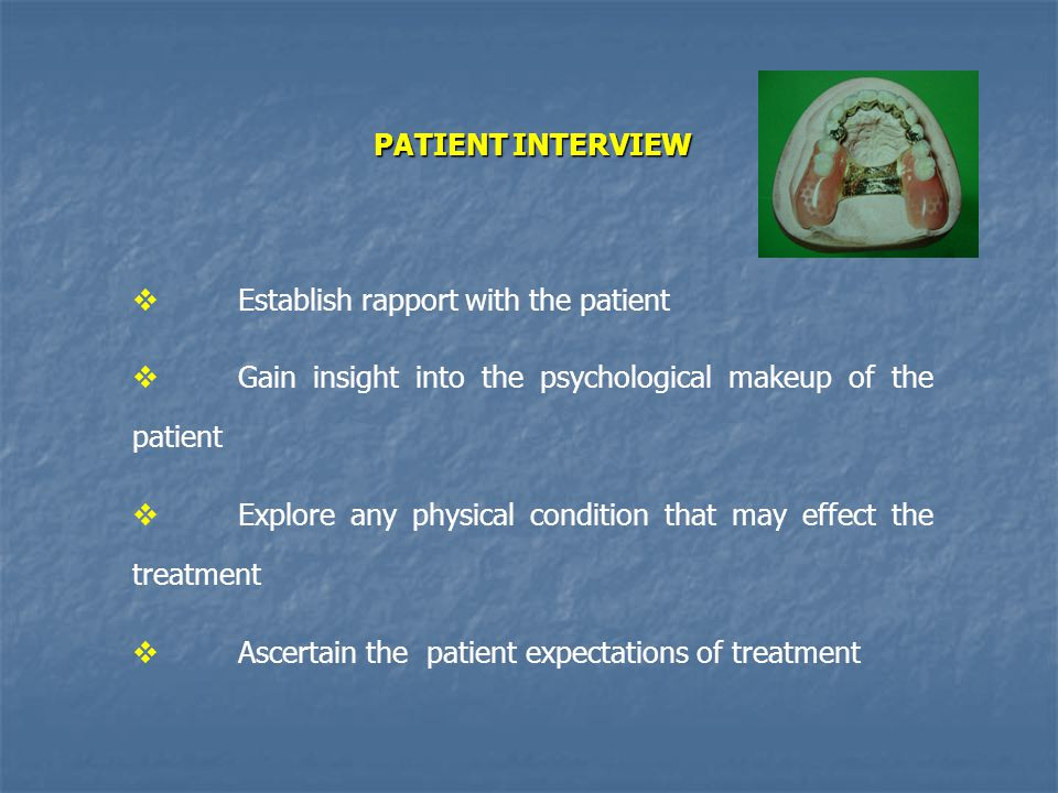 PATIENT INTERVIEW Establish rapport with the patient. Gain insight into the psychological makeup of the patient.