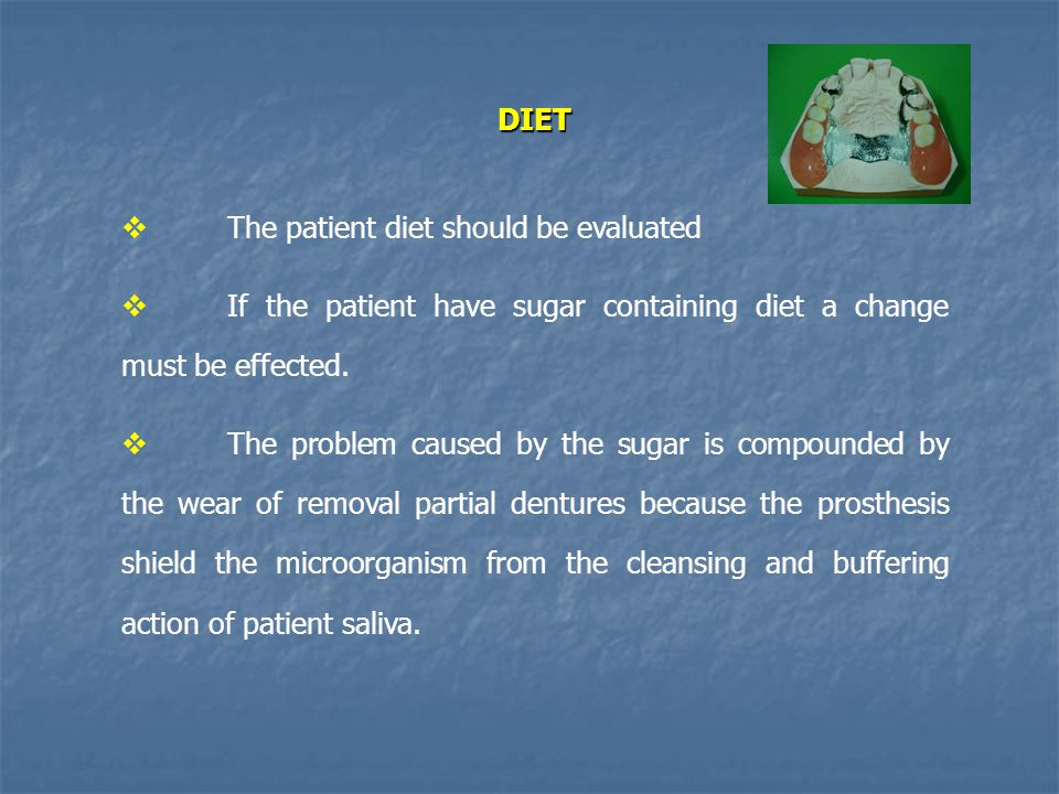 DIET The patient diet should be evaluated. If the patient have sugar containing diet a change must be effected.