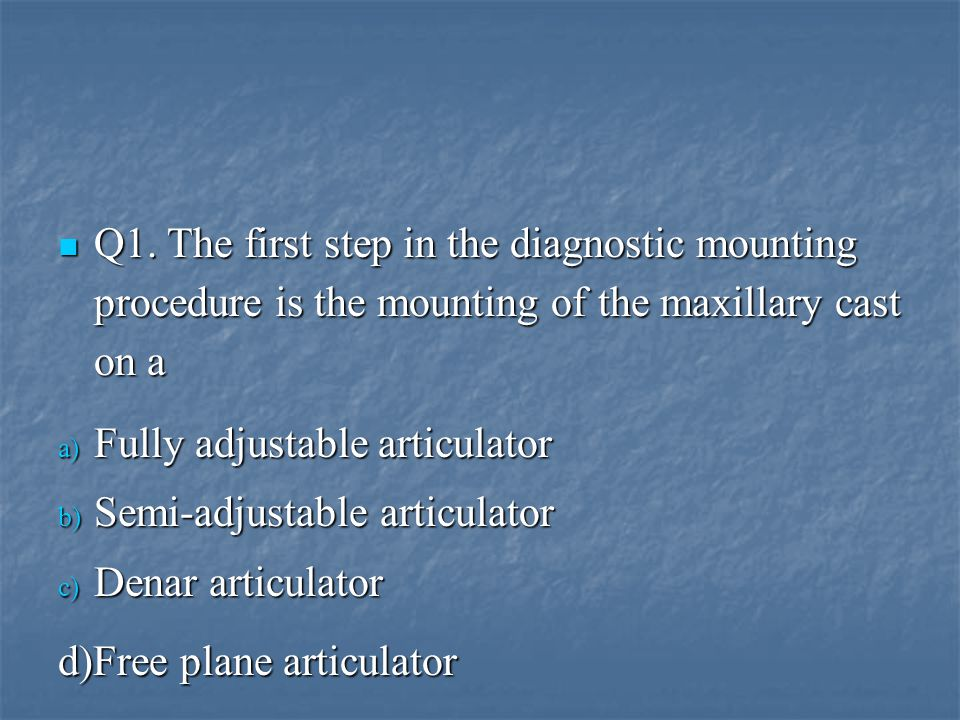 Q1. The first step in the diagnostic mounting procedure is the mounting of the maxillary cast on a