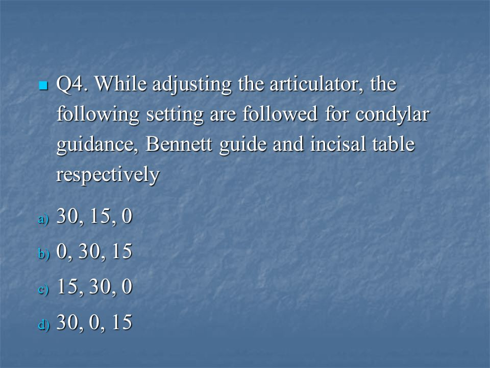 Q4. While adjusting the articulator, the following setting are followed for condylar guidance, Bennett guide and incisal table respectively