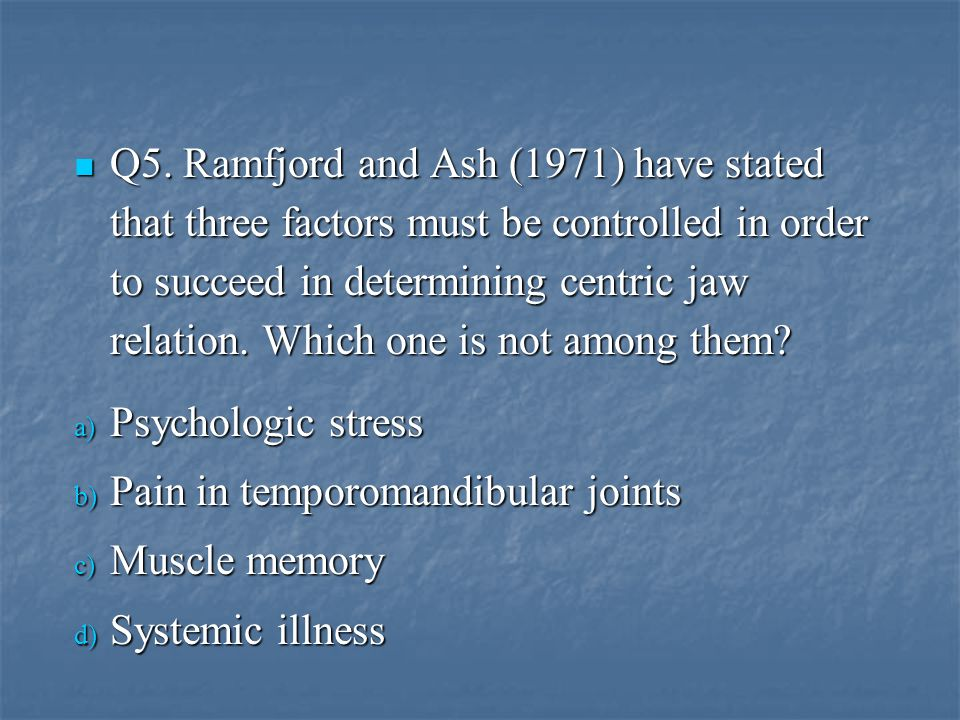 Q5. Ramfjord and Ash (1971) have stated that three factors must be controlled in order to succeed in determining centric jaw relation. Which one is not among them