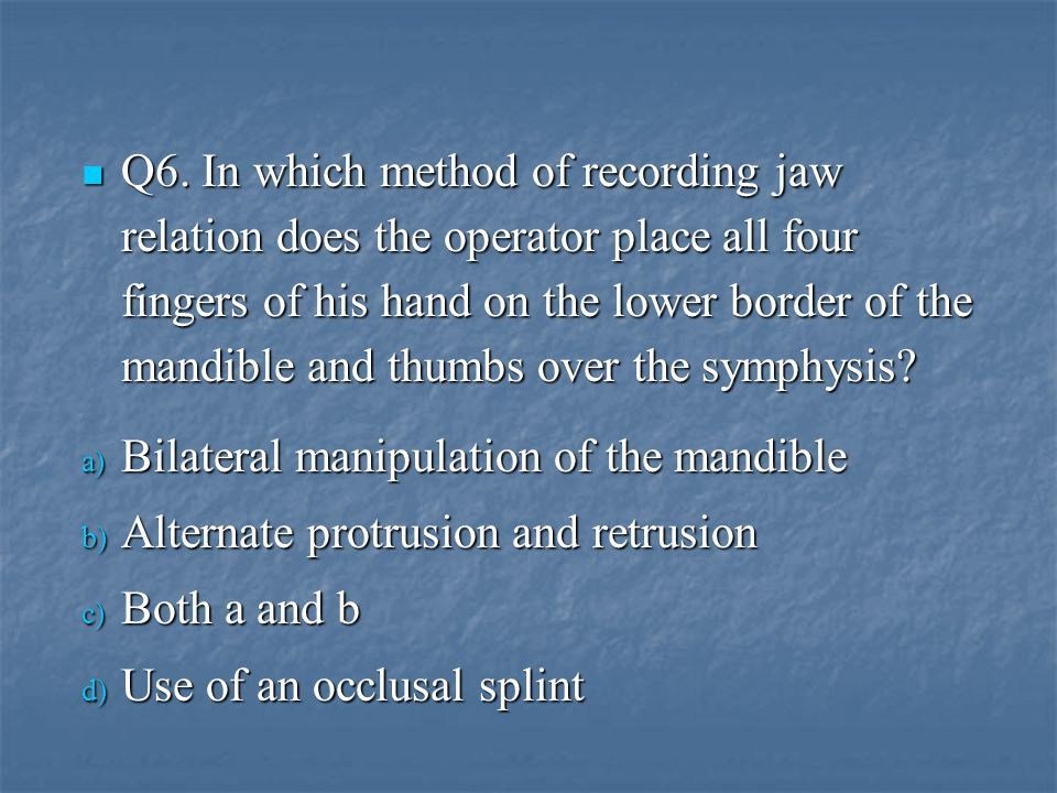 Q6. In which method of recording jaw relation does the operator place all four fingers of his hand on the lower border of the mandible and thumbs over the symphysis