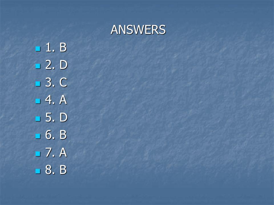 ANSWERS 1. B 2. D 3. C 4. A 5. D 6. B 7. A 8. B
