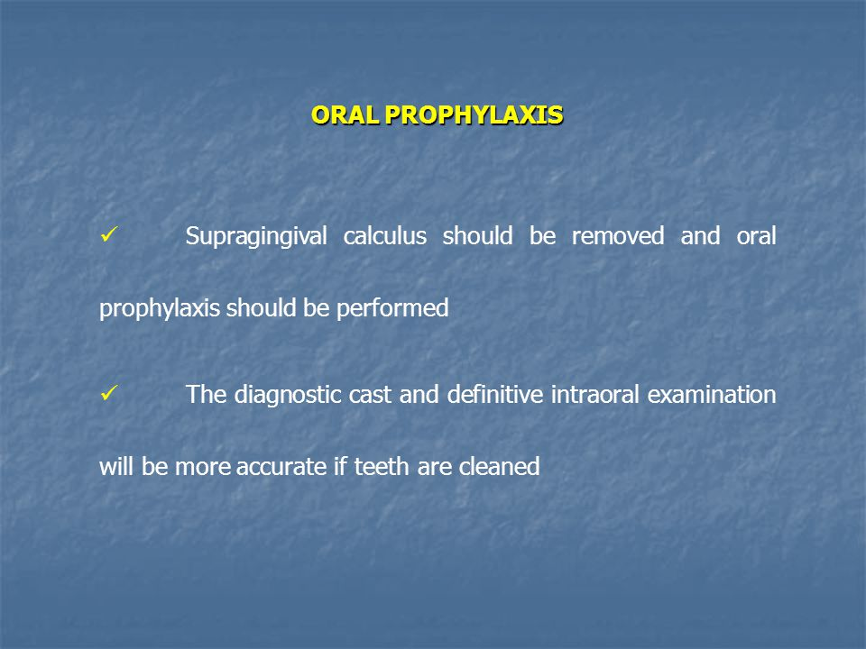 ORAL PROPHYLAXIS Supragingival calculus should be removed and oral prophylaxis should be performed.