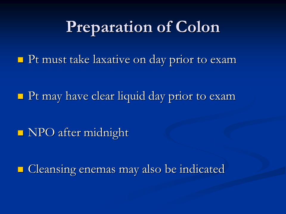 Preparation of Colon Pt must take laxative on day prior to exam