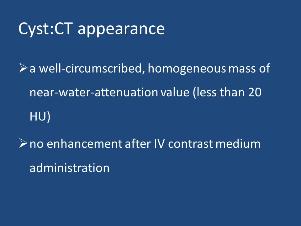 Cyst:CT appearance a well-circumscribed, homogeneous mass of near-water-attenuation value (less than 20 HU)