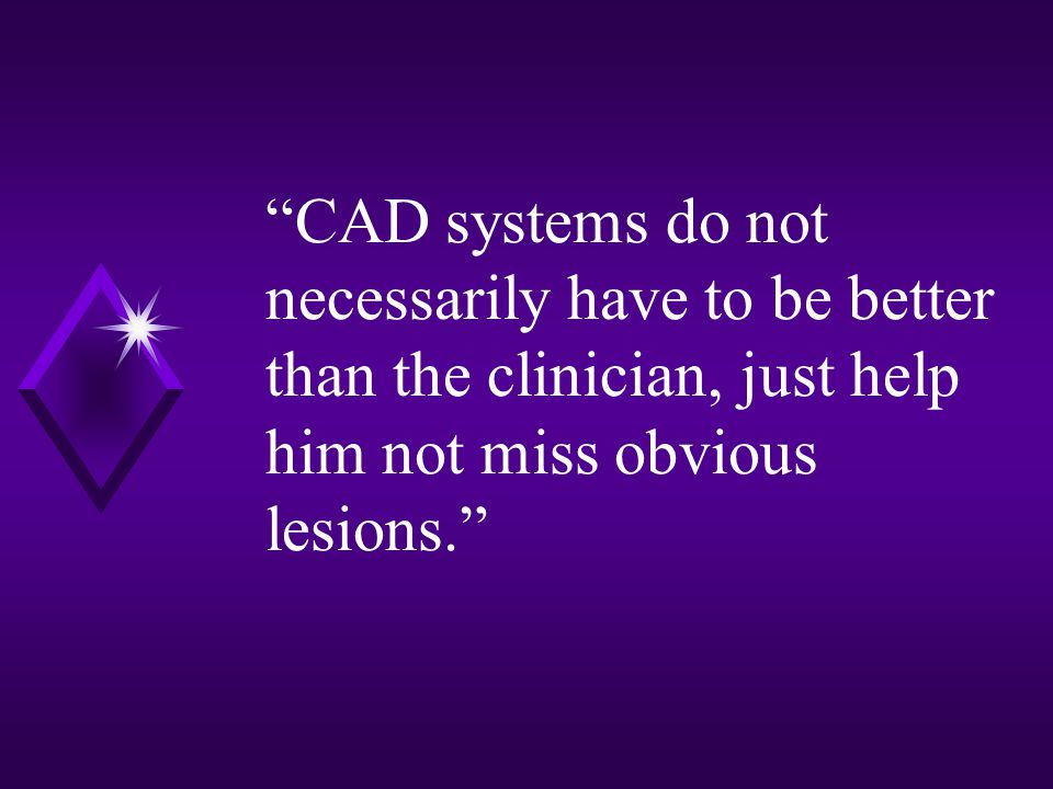 CAD systems do not necessarily have to be better than the clinician, just help him not miss obvious lesions.