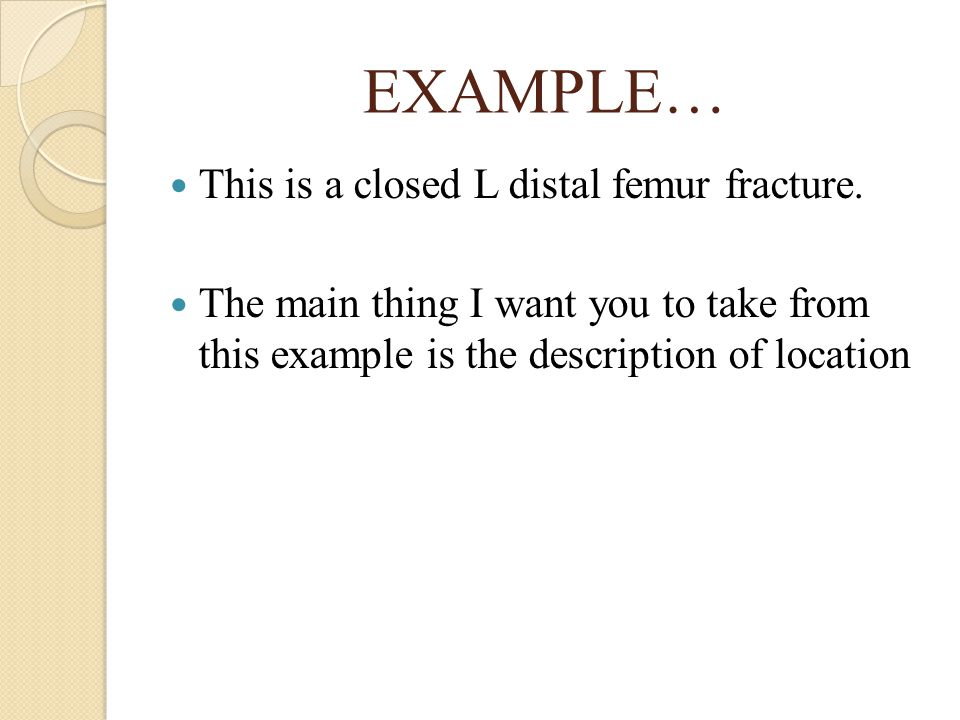 EXAMPLE… This is a closed L distal femur fracture.
