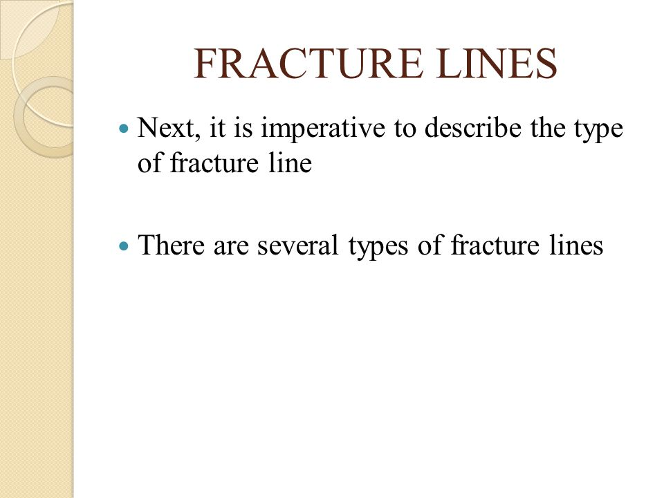 FRACTURE LINES Next, it is imperative to describe the type of fracture line.
