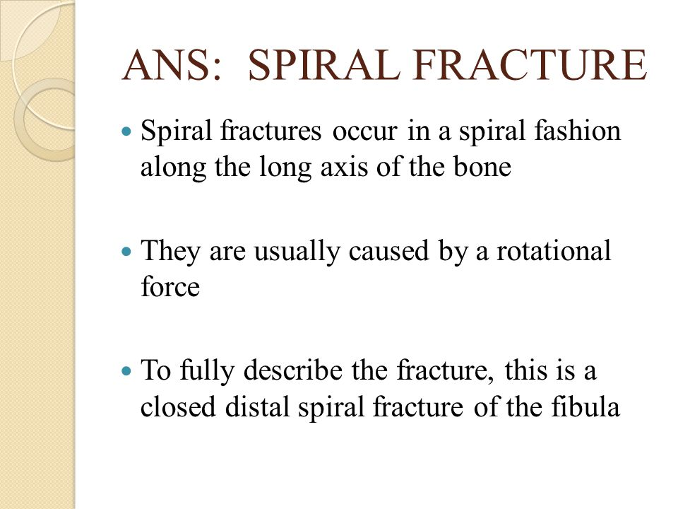 ANS: SPIRAL FRACTURE Spiral fractures occur in a spiral fashion along the long axis of the bone. They are usually caused by a rotational force.