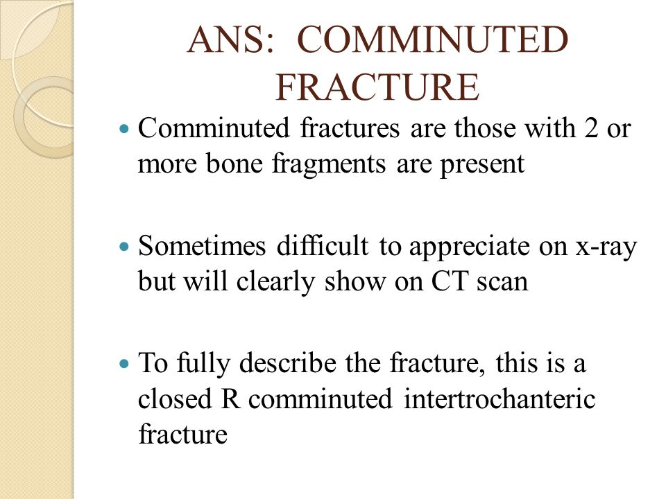 ANS: COMMINUTED FRACTURE