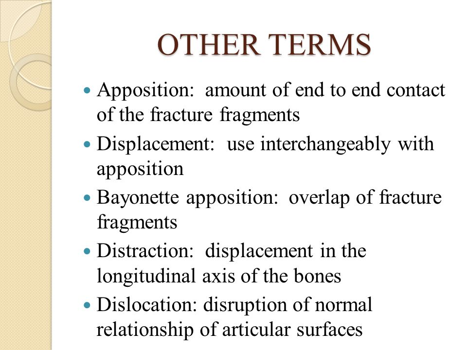 OTHER TERMS Apposition: amount of end to end contact of the fracture fragments. Displacement: use interchangeably with apposition.