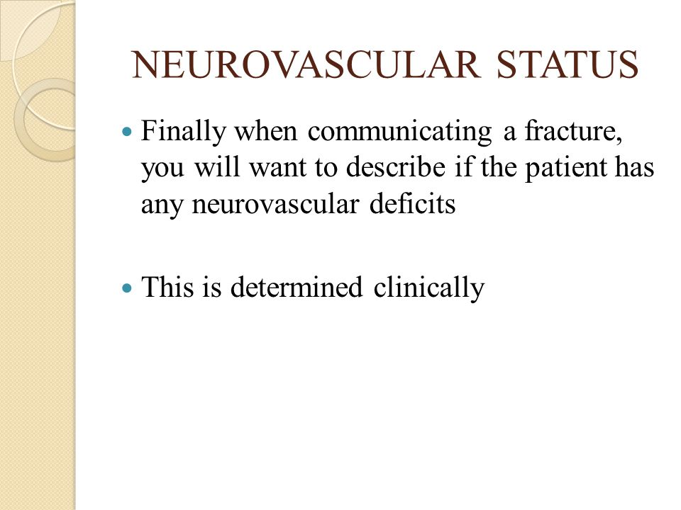 NEUROVASCULAR STATUS Finally when communicating a fracture, you will want to describe if the patient has any neurovascular deficits.