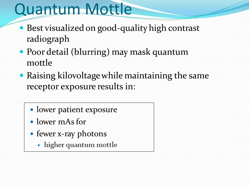 Quantum Mottle Best visualized on good-quality high contrast radiograph. Poor detail (blurring) may mask quantum mottle.