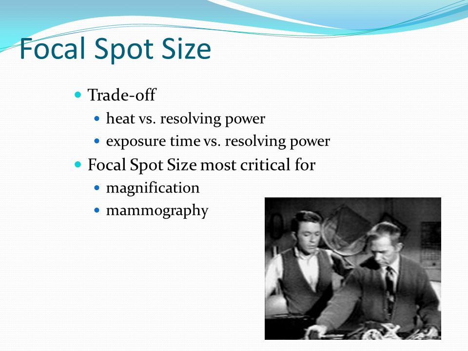 Focal Spot Size Trade-off Focal Spot Size most critical for