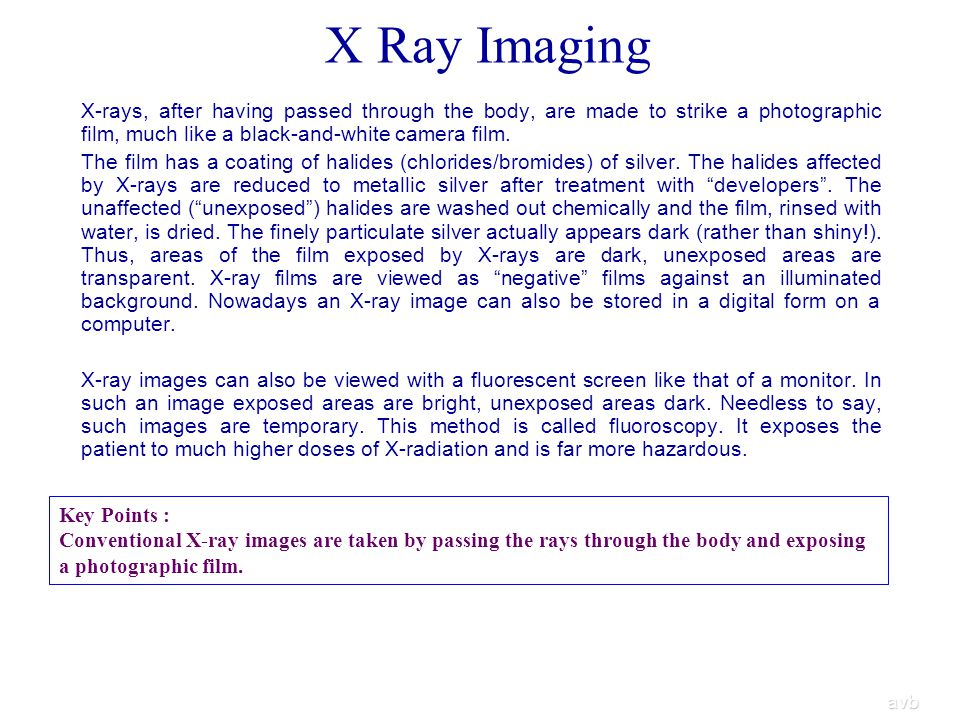 X Ray Imaging X-rays, after having passed through the body, are made to strike a photographic film, much like a black-and-white camera film.