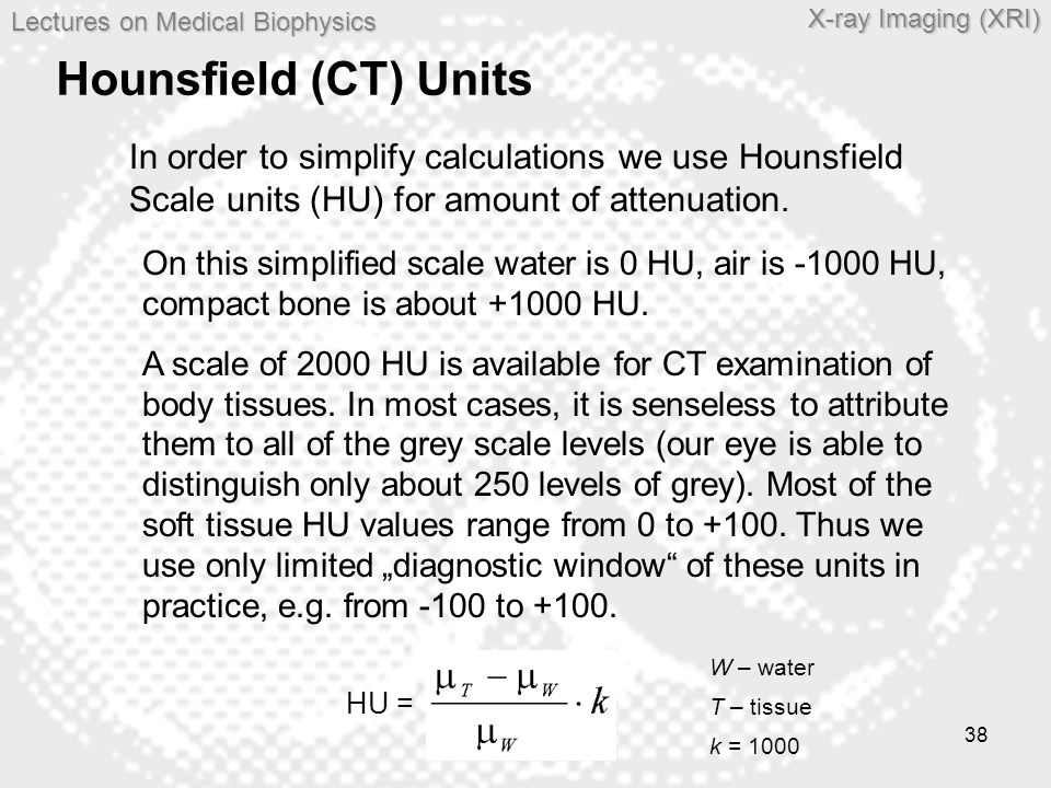 Hounsfield (CT) Units In order to simplify calculations we use Hounsfield Scale units (HU) for amount of attenuation.