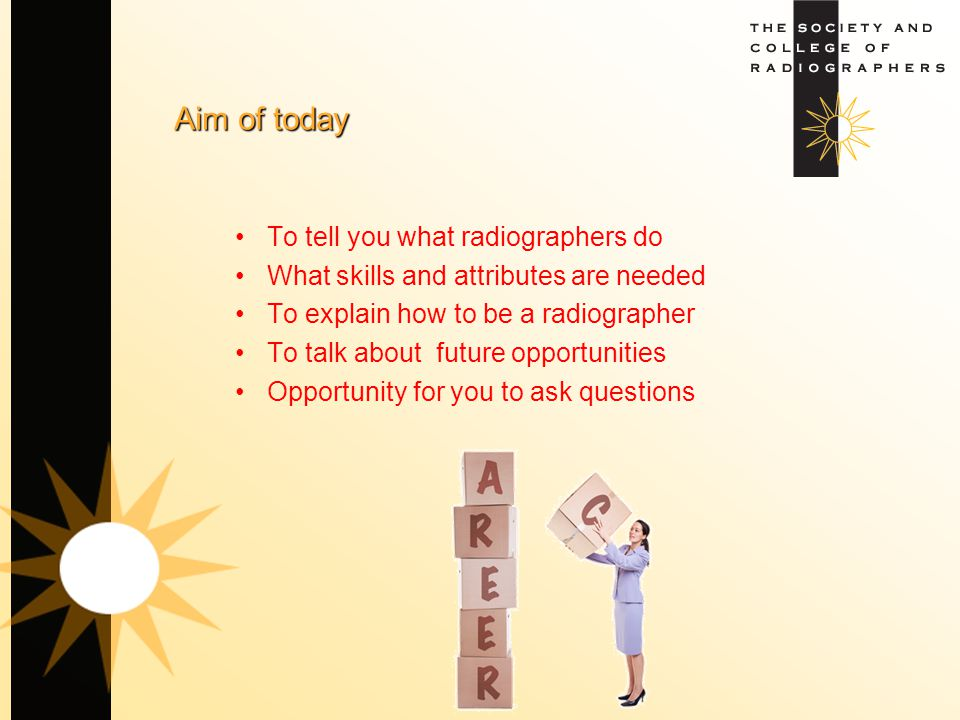 Aim of today To tell you what radiographers do