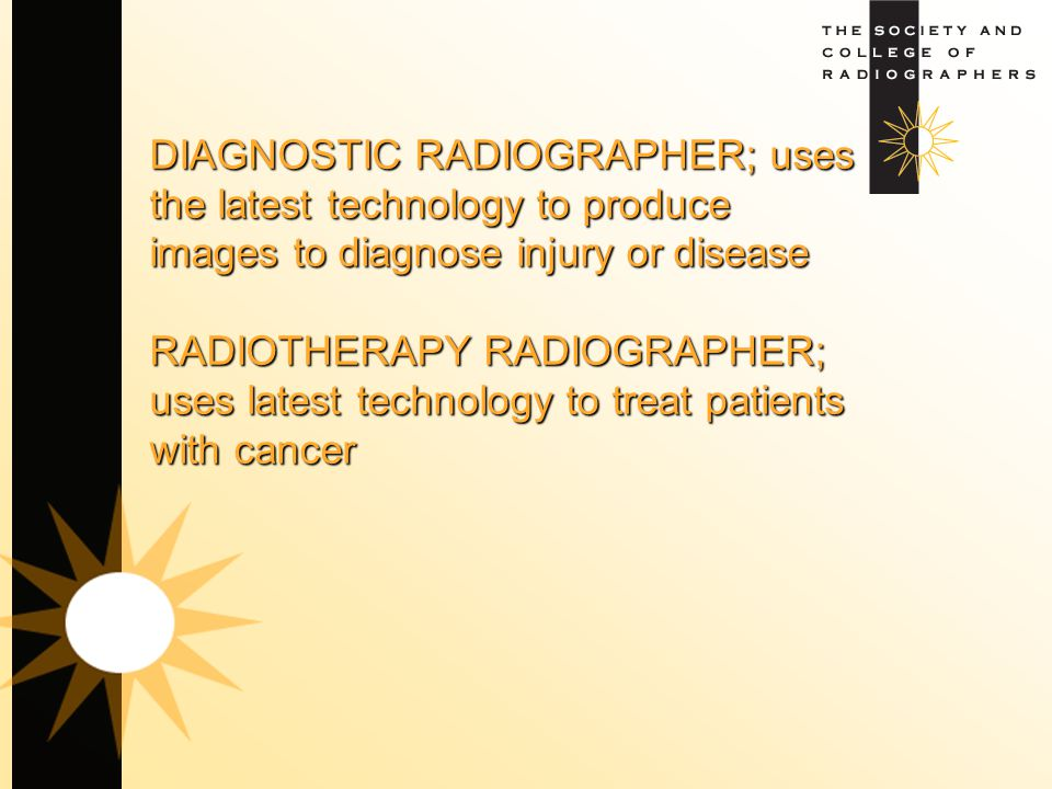 DIAGNOSTIC RADIOGRAPHER; uses the latest technology to produce images to diagnose injury or disease RADIOTHERAPY RADIOGRAPHER; uses latest technology to treat patients with cancer