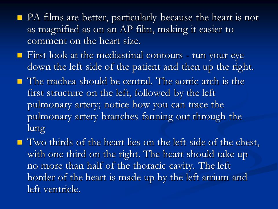 PA films are better, particularly because the heart is not as magnified as on an AP film, making it easier to comment on the heart size.