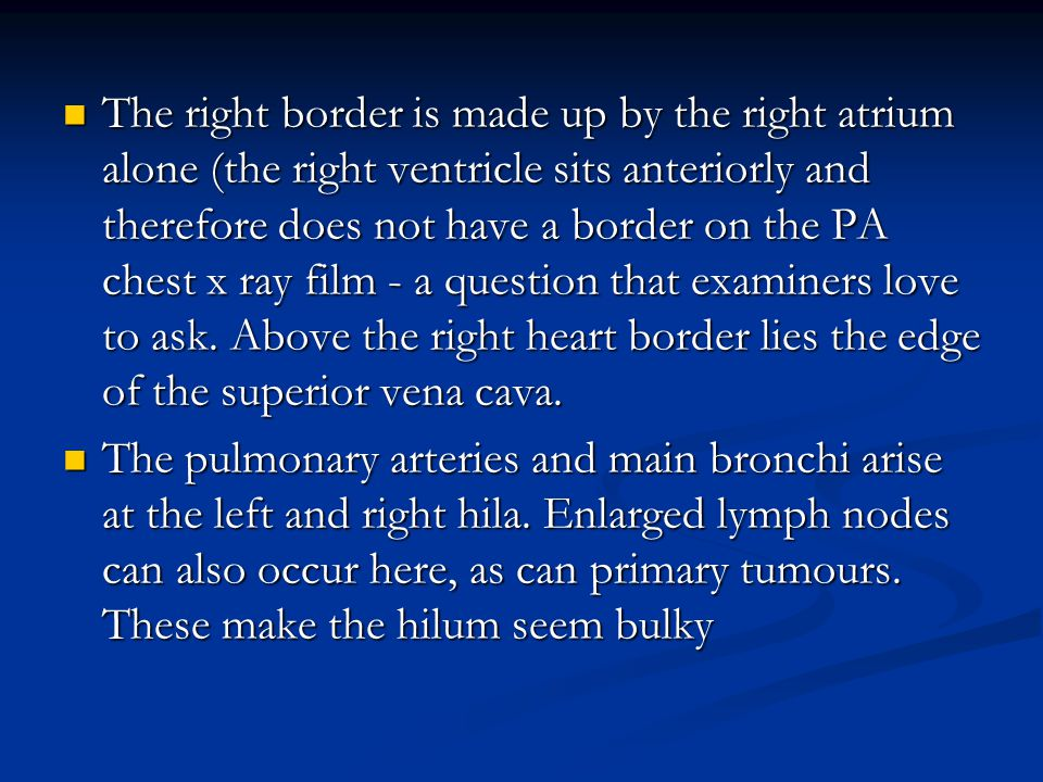 The right border is made up by the right atrium alone (the right ventricle sits anteriorly and therefore does not have a border on the PA chest x ray film - a question that examiners love to ask. Above the right heart border lies the edge of the superior vena cava.