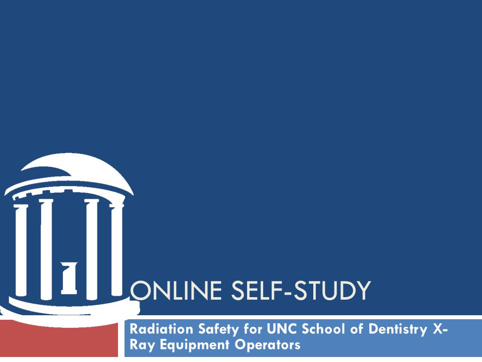 ONLINE self-study Radiation Safety for UNC School of Dentistry X- Ray Equipment Operators