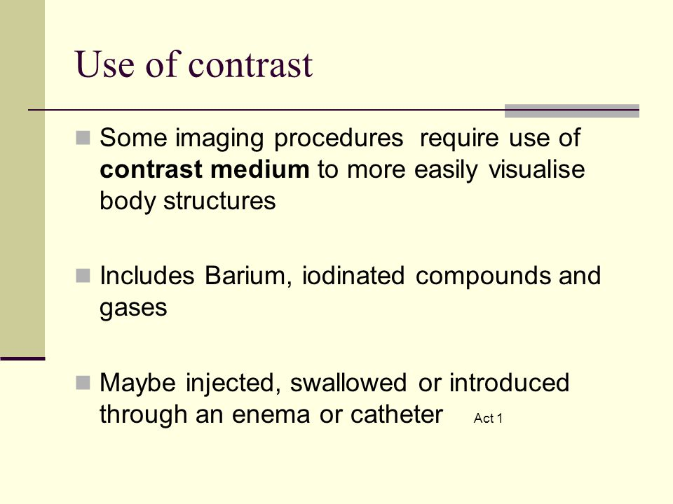 Use of contrast Some imaging procedures require use of contrast medium to more easily visualise body structures.