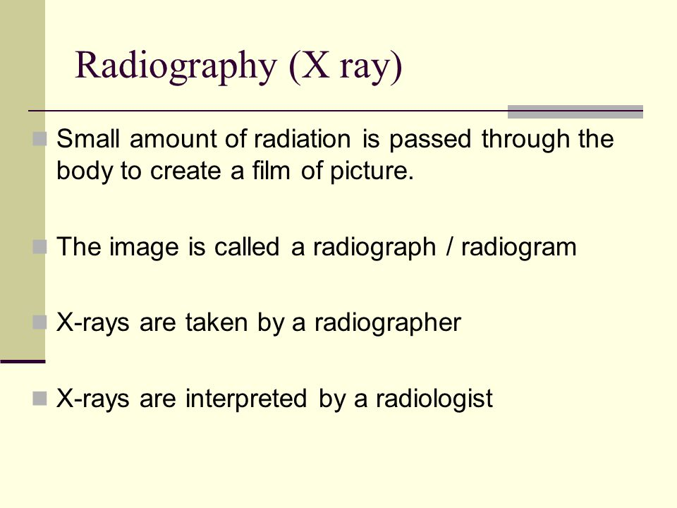 Radiography (X ray) Small amount of radiation is passed through the body to create a film of picture.
