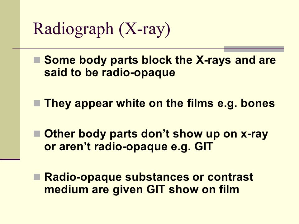 Radiograph (X-ray) Some body parts block the X-rays and are said to be radio-opaque. They appear white on the films e.g. bones.