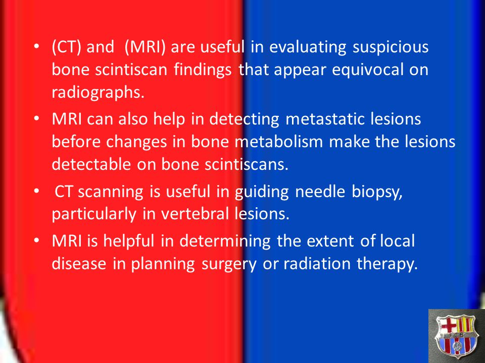 (CT) and (MRI) are useful in evaluating suspicious bone scintiscan findings that appear equivocal on radiographs.