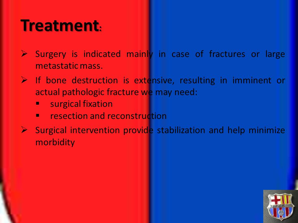 Treatment: Surgery is indicated mainly in case of fractures or large metastatic mass.