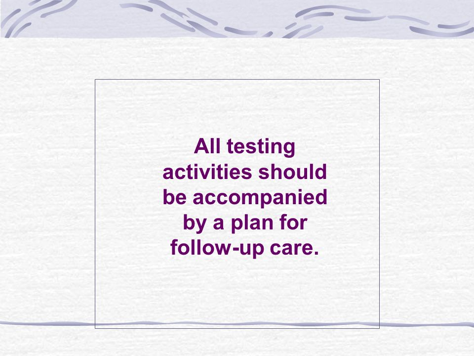 All testing activities should be accompanied