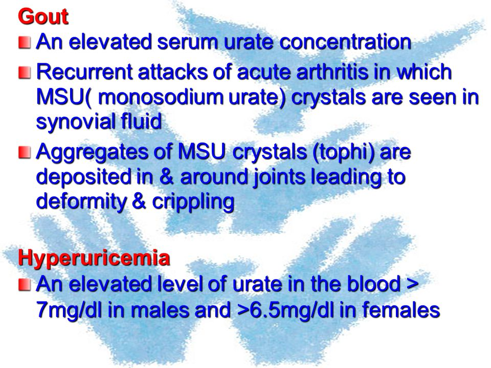 Gout An elevated serum urate concentration. Recurrent attacks of acute arthritis in which MSU( monosodium urate) crystals are seen in synovial fluid.
