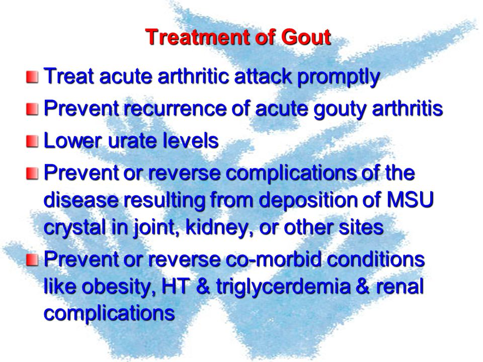 Treatment of Gout Treat acute arthritic attack promptly. Prevent recurrence of acute gouty arthritis.