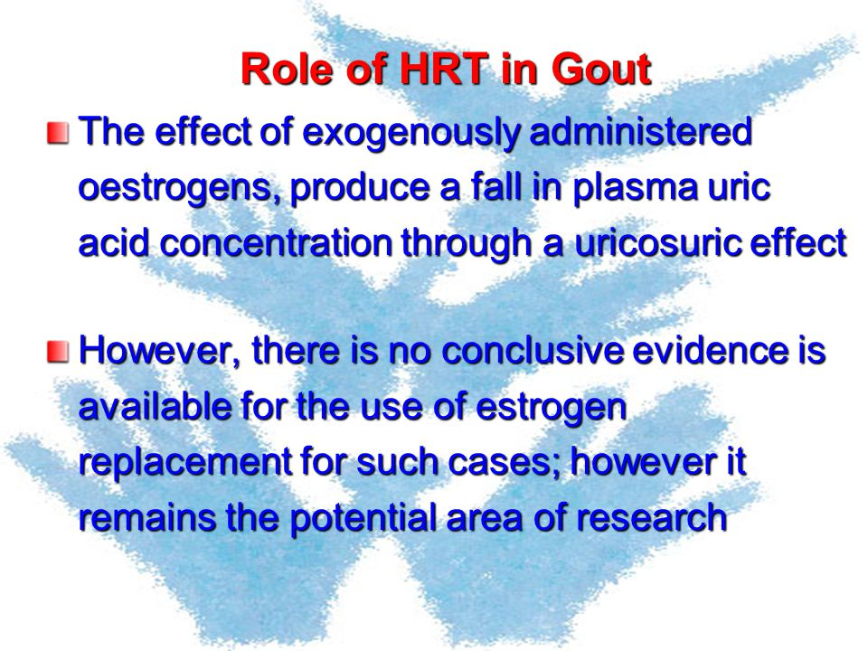 Role of HRT in Gout The effect of exogenously administered oestrogens, produce a fall in plasma uric acid concentration through a uricosuric effect.